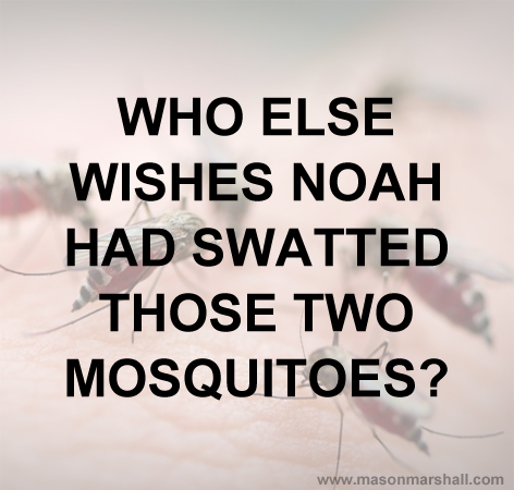 Who else wishes Noah had swatted those two mosquitoes?