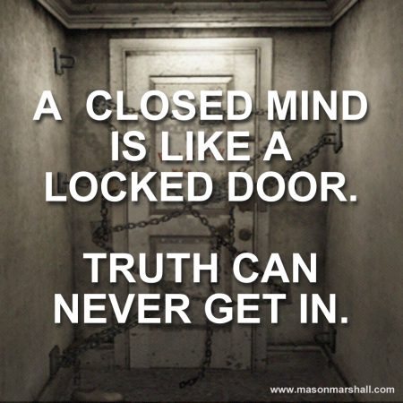 A closed mind is like a locked door. Truth can never get in.