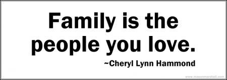 Family is the people you love. ~Cheryl Lynn Hammond