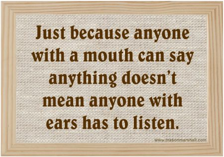 Just because anyone with a mouth can say anything doesn't mean anyone with ears has to listen
